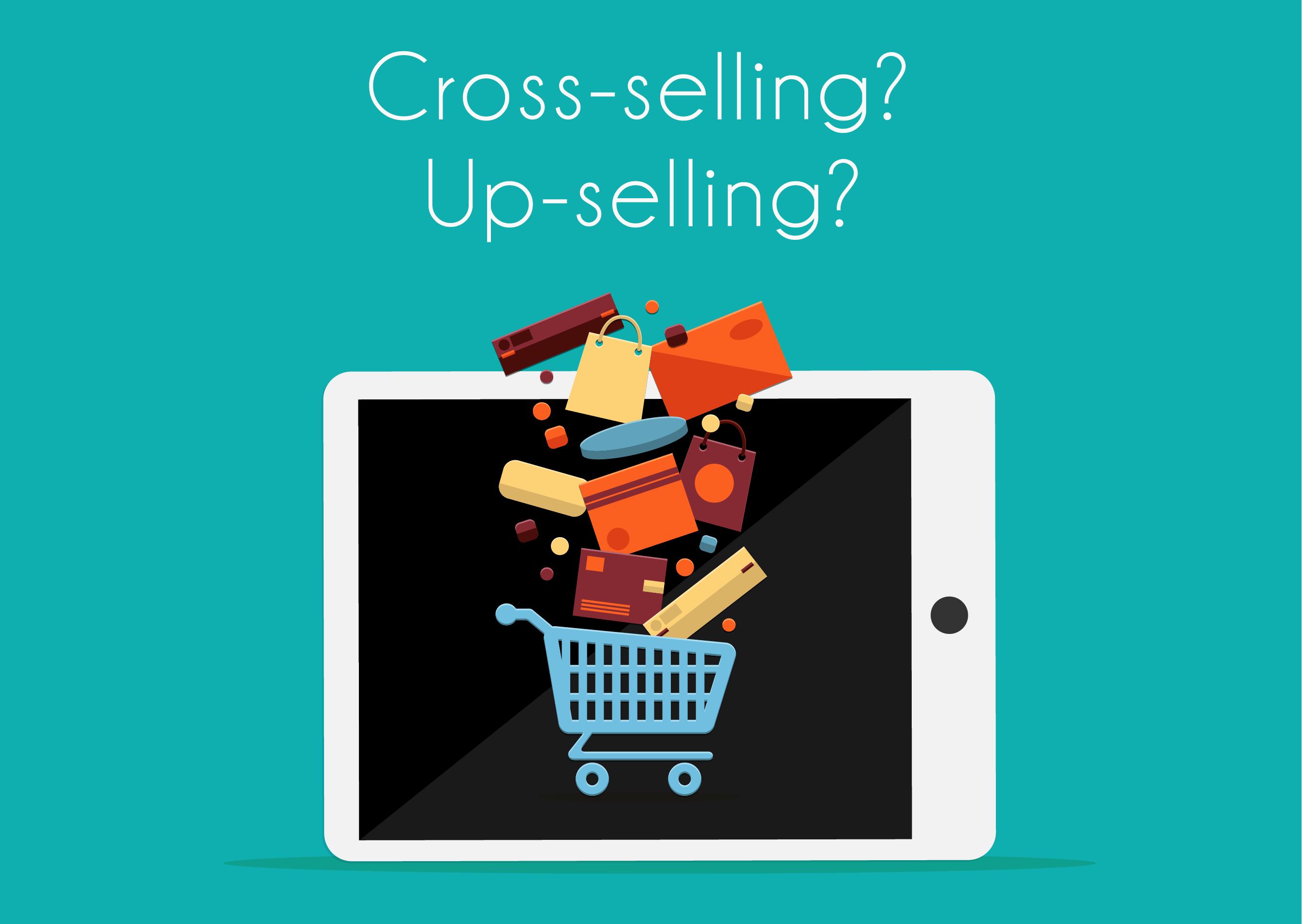 Cross-selling et Up-selling! Outils de vente efficaces ou pas tellement?